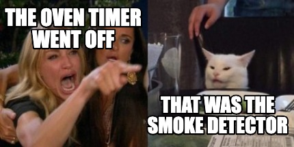 Meme Creator Funny The Oven Timer Went Off That Was The Smoke