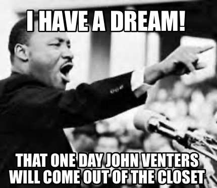 i-have-a-dream-that-one-day-john-venters-will-come-out-of-the-closet