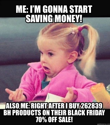 Meme Creator Funny Me I M Gonna Start Saving Money Also Me Right After I Buy 262839 Bh Product Meme Generator At Memecreator Org