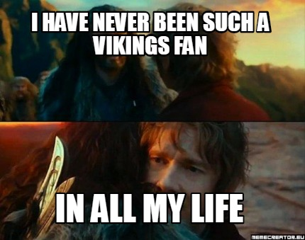 i-have-never-been-such-a-vikings-fan-in-all-my-life