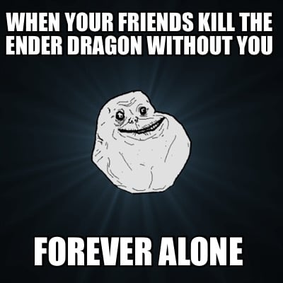 when-your-friends-kill-the-ender-dragon-without-you-forever-alone
