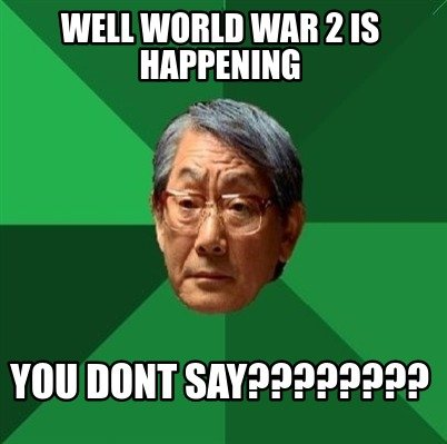 well-world-war-2-is-happening-you-dont-say