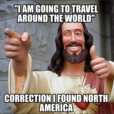 i-am-going-to-travel-around-the-world-correction-i-found-north-america