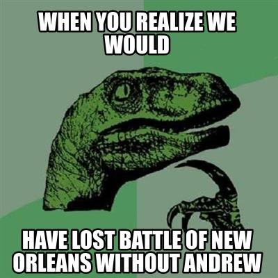 when-you-realize-we-would-have-lost-battle-of-new-orleans-without-andrew