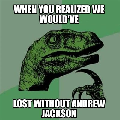 when-you-realized-we-wouldve-lost-without-andrew-jackson