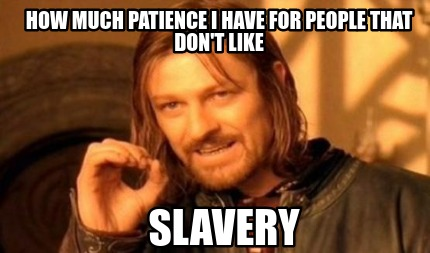 how-much-patience-i-have-for-people-that-dont-like-slavery