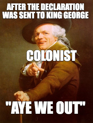 after-the-declaration-was-sent-to-king-george-aye-we-out-colonist