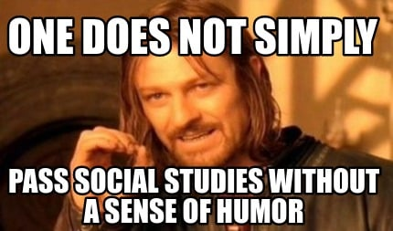 one-does-not-simply-pass-social-studies-without-a-sense-of-humor