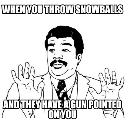 when-you-throw-snowballs-and-they-have-a-gun-pointed-on-you