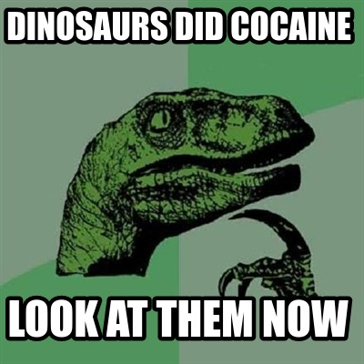 dinosaurs-did-cocaine-look-at-them-now
