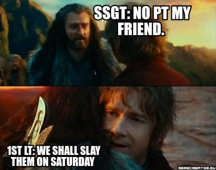 ssgt-no-pt-my-friend.-1st-lt-we-shall-slay-them-on-saturday