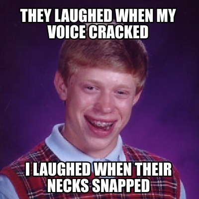 they-laughed-when-my-voice-cracked-i-laughed-when-their-necks-snapped