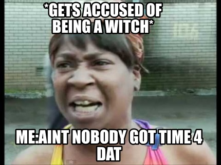 gets-accused-of-being-a-witch-meaint-nobody-got-time-4-dat