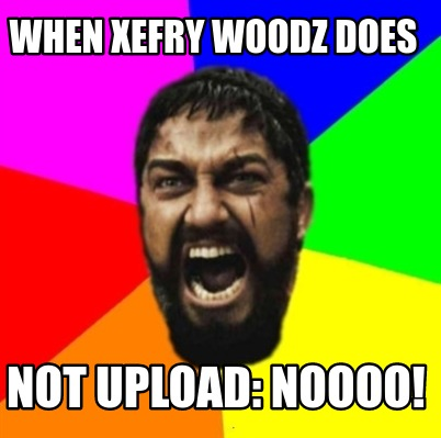 when-xefry-woodz-does-not-upload-noooo