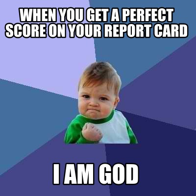 when-you-get-a-perfect-score-on-your-report-card-i-am-god