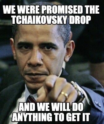 we-were-promised-the-tchaikovsky-drop-and-we-will-do-anything-to-get-it