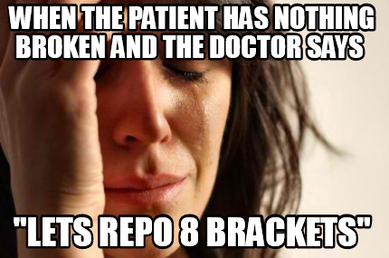 when-the-patient-has-nothing-broken-and-the-doctor-says-lets-repo-8-brackets