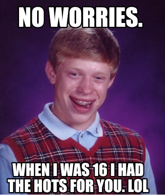 no-worries.-when-i-was-16-i-had-the-hots-for-you.-lol