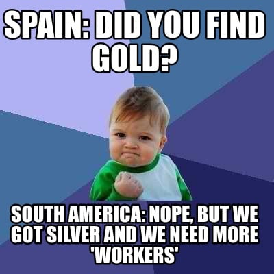 spain-did-you-find-gold-south-america-nope-but-we-got-silver-and-we-need-more-wo