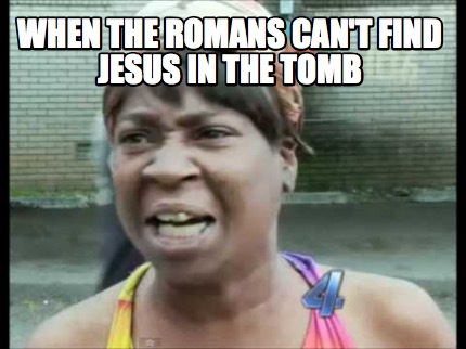 when-the-romans-cant-find-jesus-in-the-tomb