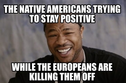the-native-americans-trying-to-stay-positive-while-the-europeans-are-killing-the