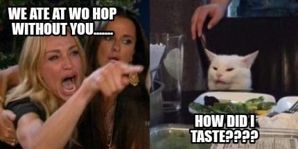 we-ate-at-wo-hop-without-you.......-how-did-i-taste