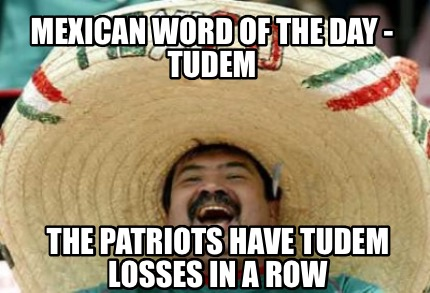 mexican-word-of-the-day-tudem-the-patriots-have-tudem-losses-in-a-row