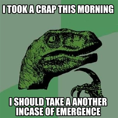 i-took-a-crap-this-morning-i-should-take-a-another-incase-of-emergence