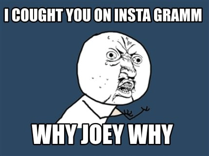i-cought-you-on-insta-gramm-why-joey-why