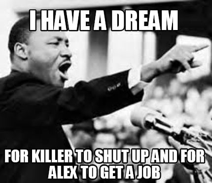 i-have-a-dream-for-killer-to-shut-up-and-for-alex-to-get-a-job