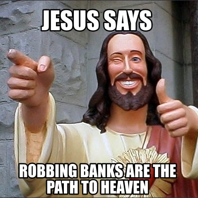 jesus-says-robbing-banks-are-the-path-to-heaven