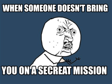 when-someone-doesnt-bring-you-on-a-secreat-mission