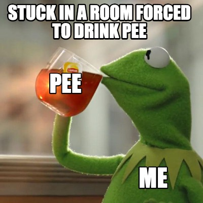 stuck-in-a-room-forced-to-drink-pee-me-pee