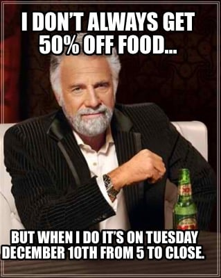 i-dont-always-get-50-off-food...-but-when-i-do-its-on-tuesday-december-10th-from