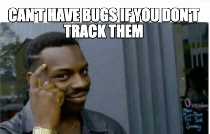 cant-have-bugs-if-you-dont-track-them