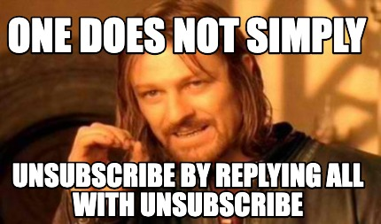 one-does-not-simply-unsubscribe-by-replying-all-with-unsubscribe