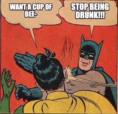 stop-being-drunk-want-a-cup-of-bee-
