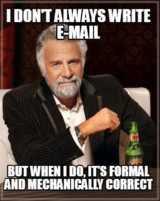 i-dont-always-write-e-mail-but-when-i-do-its-formal-and-mechanically-correct