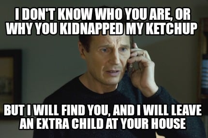 i-dont-know-who-you-are-or-why-you-kidnapped-my-ketchup-but-i-will-find-you-and-