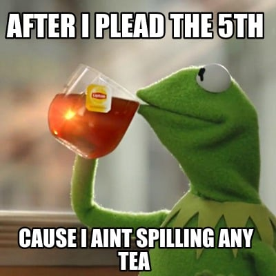 after-i-plead-the-5th-cause-i-aint-spilling-any-tea