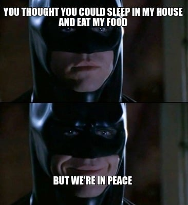 you-thought-you-could-sleep-in-my-house-and-eat-my-food-but-were-in-peace