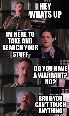 hey-whats-up-im-here-to-take-and-search-your-stuff-do-you-have-a-warrant-no-bruh