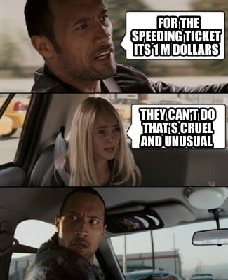 for-the-speeding-ticket-its-1-m-dollars-they-cant-do-thats-cruel-and-unusual
