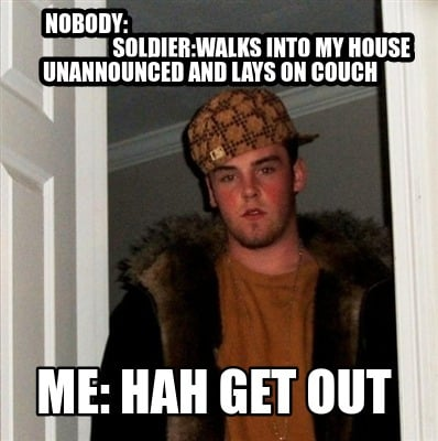 nobody-soldierwalks-into-my-house-unannounced-and-lays-on-couch-me-hah-get-out