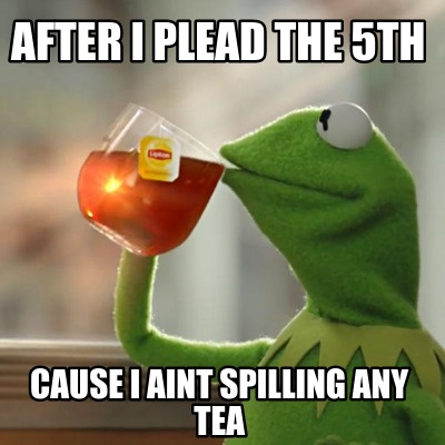 after-i-plead-the-5th-cause-i-aint-spilling-any-tea0