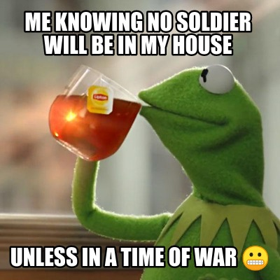 me-knowing-no-soldier-will-be-in-my-house-unless-in-a-time-of-war-