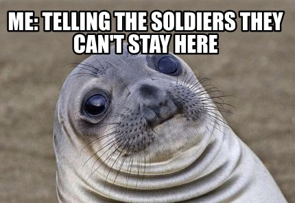me-telling-the-soldiers-they-cant-stay-here