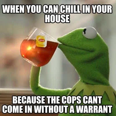 when-you-can-chill-in-your-house-because-the-cops-cant-come-in-without-a-warrant