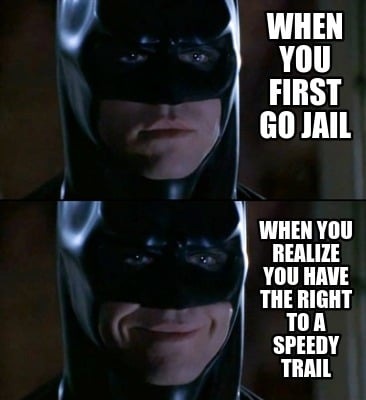 when-you-first-go-jail-when-you-realize-you-have-the-right-to-a-speedy-trail