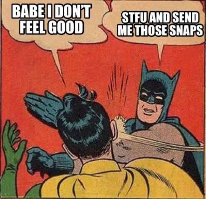 babe-i-dont-feel-good-stfu-and-send-me-those-snaps